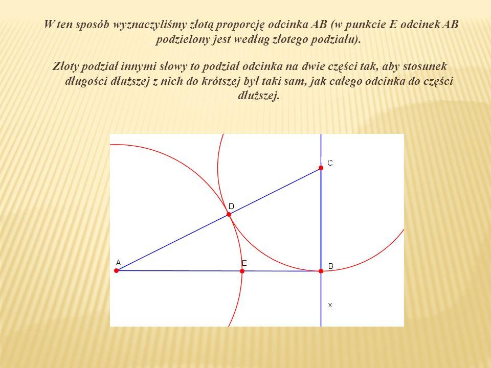 W ten sposób wyznaczyliśmy złotą proporcję odcinka AB (w punkcie E odcinek AB podzielony jest według złotego podziału).