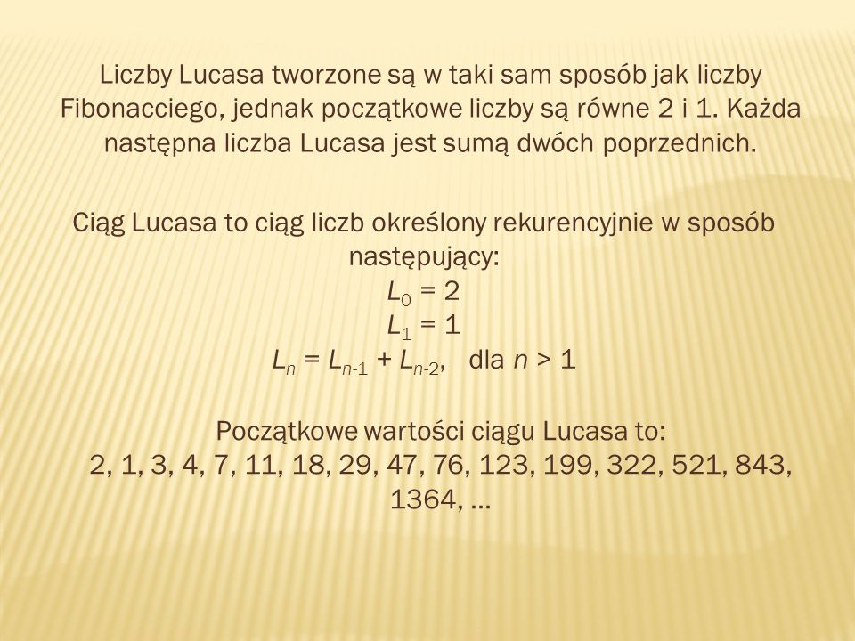 Liczby Lucasa tworzone są w taki sam sposób jak liczby Fibonacciego, jednak początkowe liczby są równe 2 i 1. Każda następna liczba Lucasa jest sumą dwóch poprzednich.