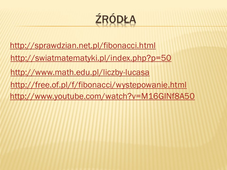 Źródła http://sprawdzian.net.pl/fibonacci.html http://www.youtube.com/watch v=M16GINf8A50 http://swiatmatematyki.pl/index.php p=50.