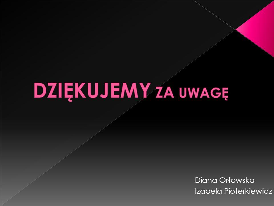 DZIĘKUJEMY ZA UWAGĘ Diana Orłowska Izabela Pioterkiewicz