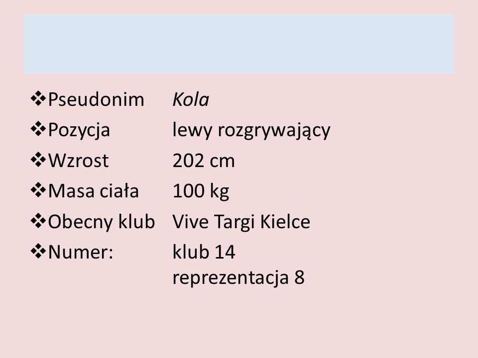 Pseudonim Kola Pozycja lewy rozgrywający. Wzrost 202 cm. Masa ciała 100 kg. Obecny klub Vive Targi Kielce.