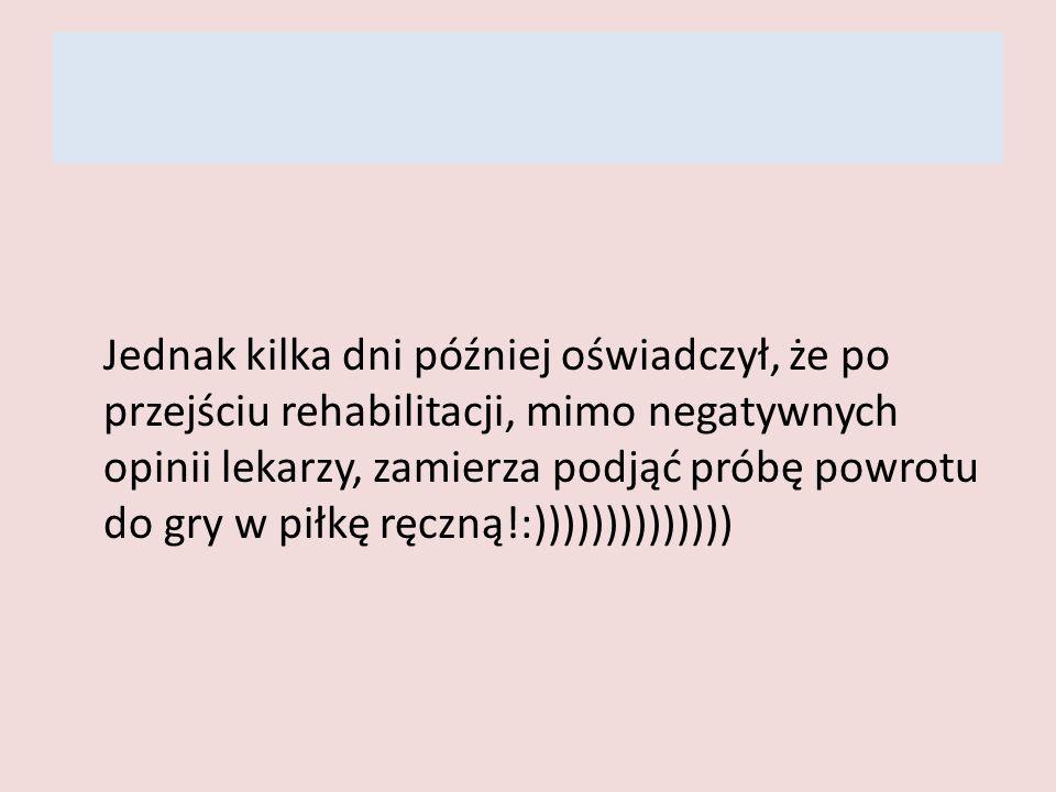 Jednak kilka dni później oświadczył, że po przejściu rehabilitacji, mimo negatywnych opinii lekarzy, zamierza podjąć próbę powrotu do gry w piłkę ręczną!:))))))))))))))