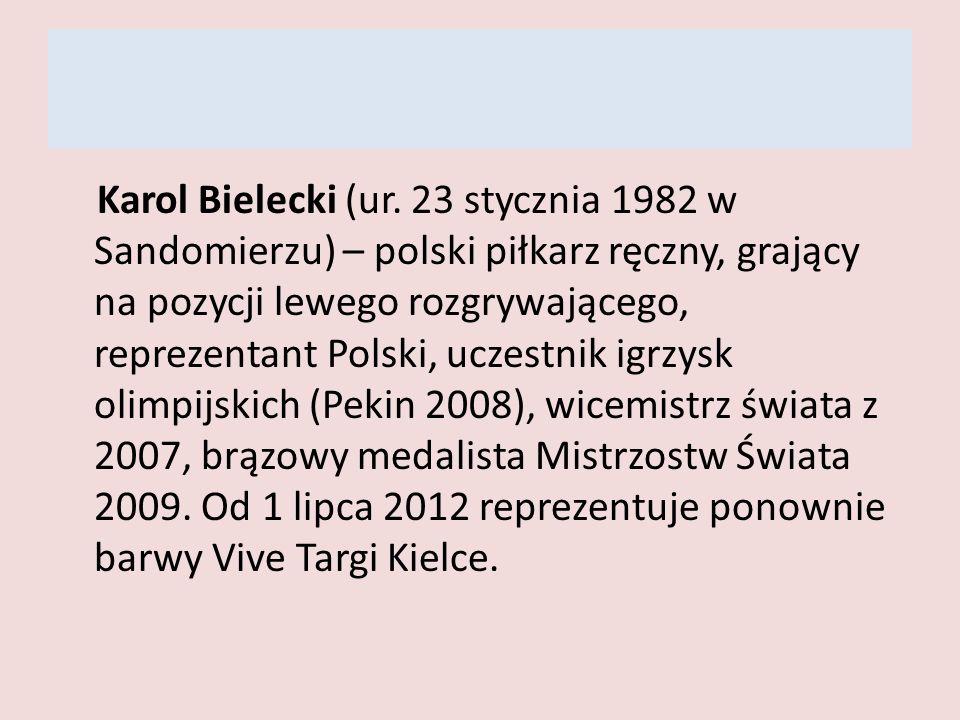 Karol Bielecki (ur. 23 stycznia 1982 w Sandomierzu) – polski piłkarz ręczny, grający na pozycji lewego rozgrywającego, reprezentant Polski, uczestnik igrzysk olimpijskich (Pekin 2008), wicemistrz świata z 2007, brązowy medalista Mistrzostw Świata 2009.