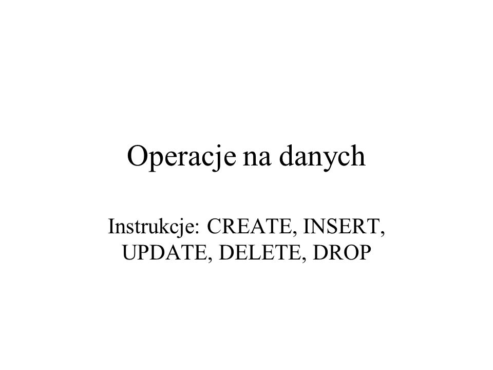 Instrukcje: CREATE, INSERT, UPDATE, DELETE, DROP
