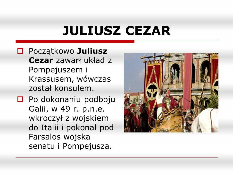 JULIUSZ CEZARPoczątkowo Juliusz Cezar zawarł układ z Pompejuszem i Krassusem, wówczas został konsulem.