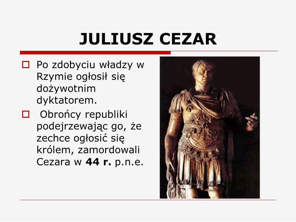 JULIUSZ CEZARPo zdobyciu władzy w Rzymie ogłosił się dożywotnim dyktatorem.
