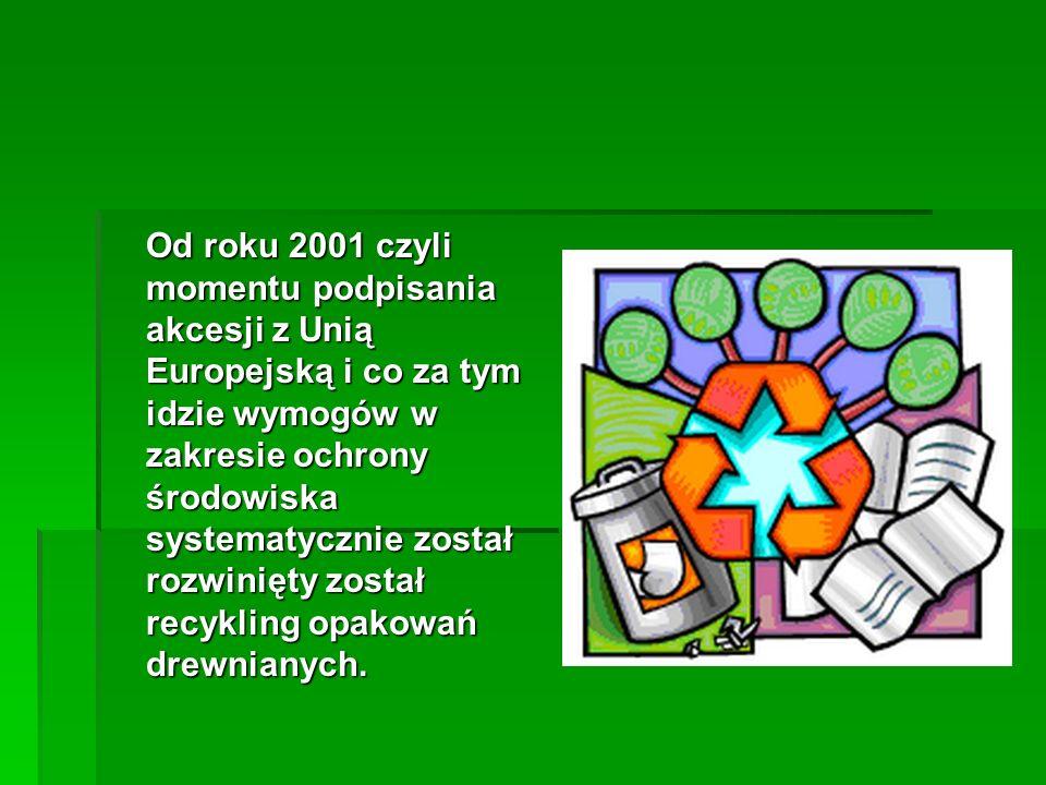 Od roku 2001 czyli momentu podpisania akcesji z Unią Europejską i co za tym idzie wymogów w zakresie ochrony środowiska systematycznie został rozwinięty został recykling opakowań drewnianych.