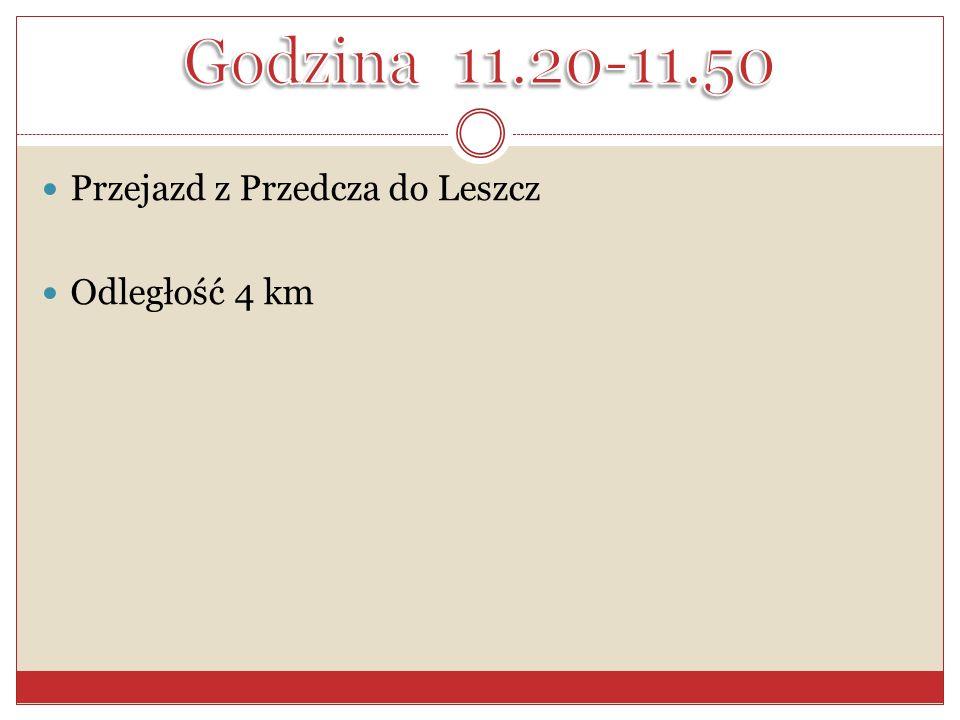 Godzina 11.20-11.50 Przejazd z Przedcza do Leszcz Odległość 4 km