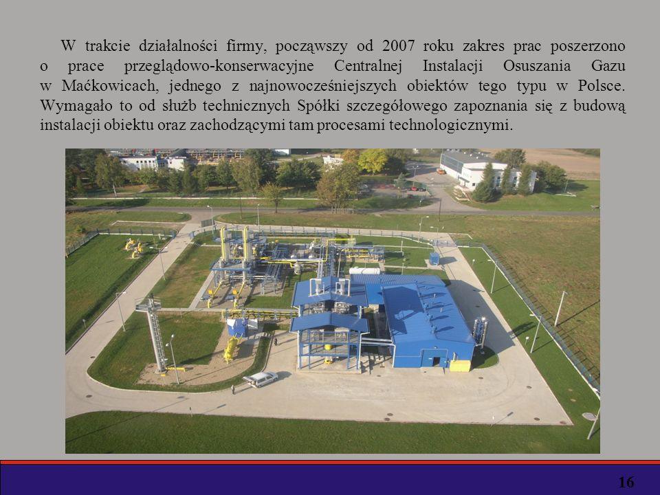 W trakcie działalności firmy, począwszy od 2007 roku zakres prac poszerzono o prace przeglądowo-konserwacyjne Centralnej Instalacji Osuszania Gazu w Maćkowicach, jednego z najnowocześniejszych obiektów tego typu w Polsce. Wymagało to od służb technicznych Spółki szczegółowego zapoznania się z budową instalacji obiektu oraz zachodzącymi tam procesami technologicznymi.