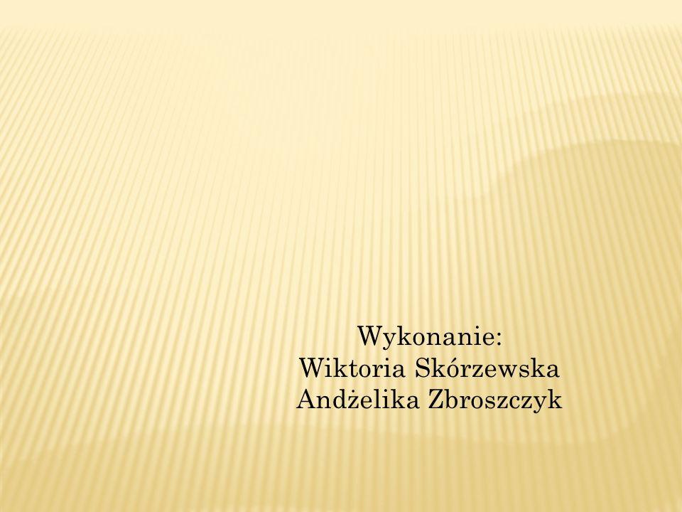 Wykonanie: Wiktoria Skórzewska Andżelika Zbroszczyk
