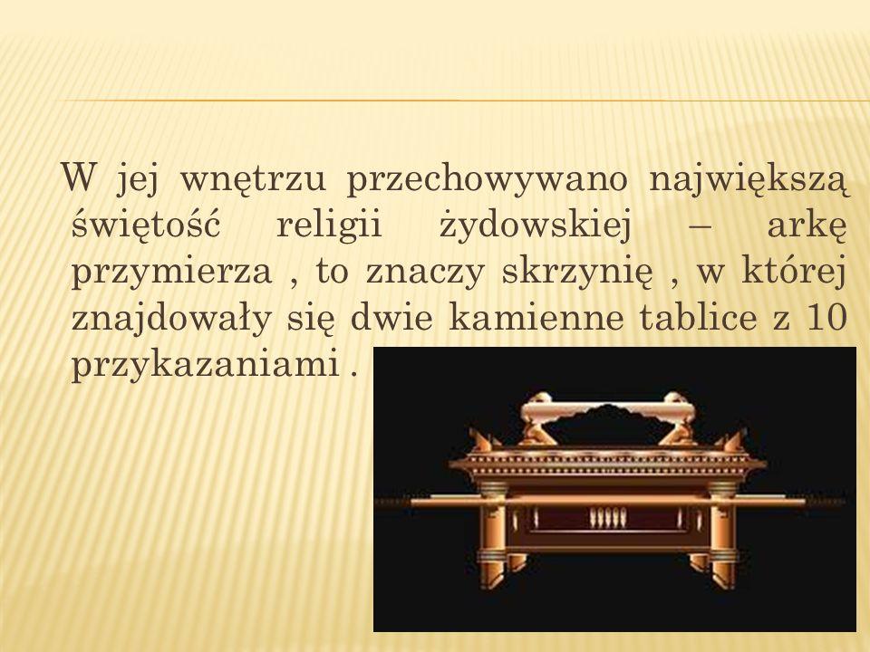 W jej wnętrzu przechowywano największą świętość religii żydowskiej – arkę przymierza , to znaczy skrzynię , w której znajdowały się dwie kamienne tablice z 10 przykazaniami .