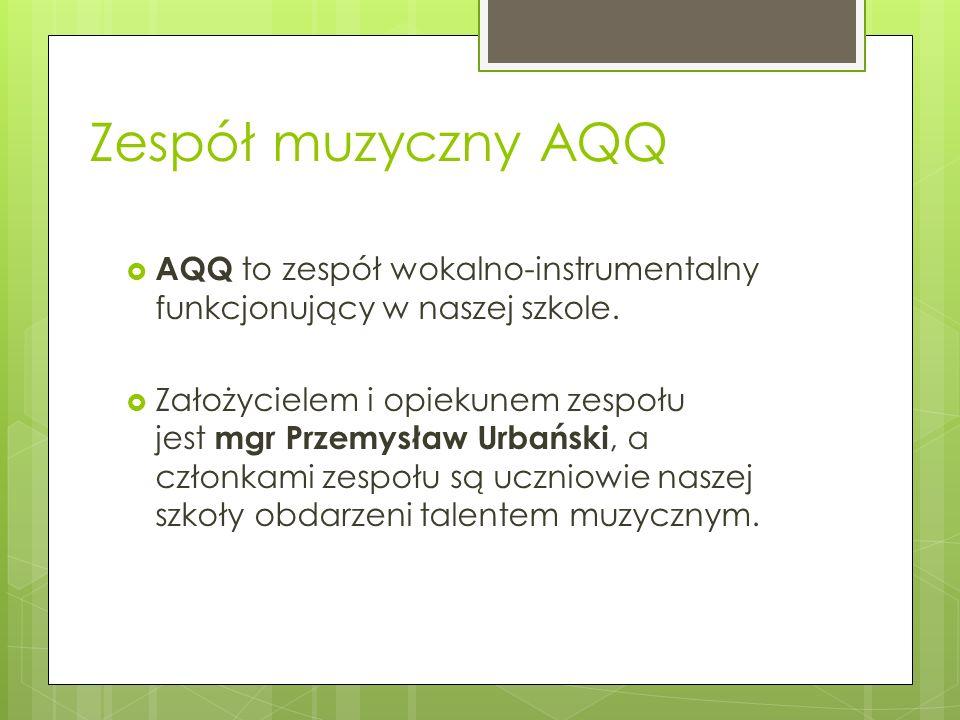 Zespół muzyczny AQQ AQQ to zespół wokalno-instrumentalny funkcjonujący w naszej szkole.