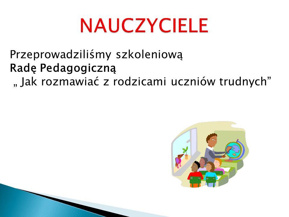"""NAUCZYCIELE Przeprowadziliśmy szkoleniową Radę Pedagogiczną """" Jak rozmawiać z rodzicami uczniów trudnych"""