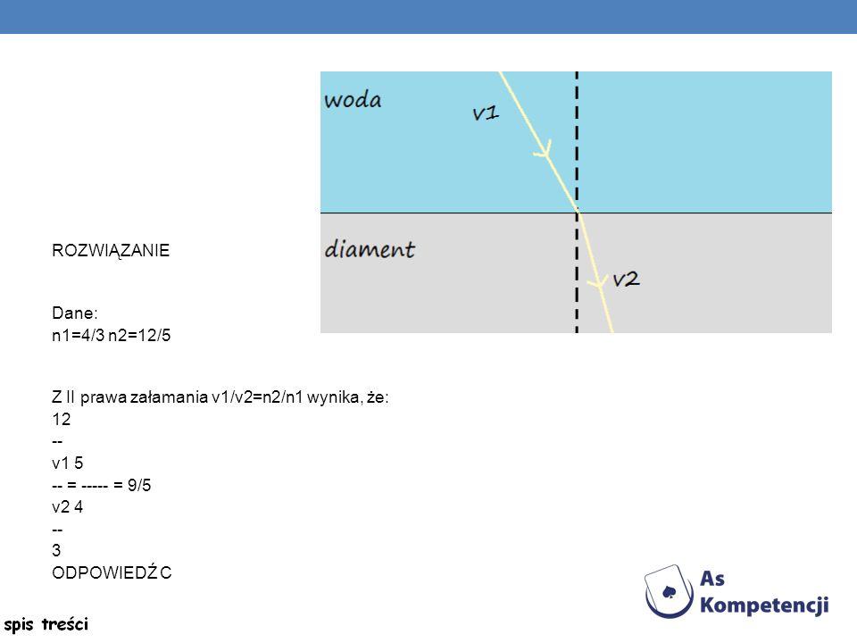 ROZWIĄZANIE Dane: n1=4/3 n2=12/5. Z II prawa załamania v1/v2=n2/n1 wynika, że: 12. -- v1 5. -- = ----- = 9/5.