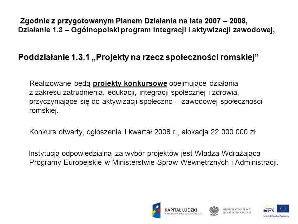 """Zgodnie z przygotowanym Planem Działania na lata 2007 – 2008, Działanie 1.3 – Ogólnopolski program integracji i aktywizacji zawodowej, Poddziałanie 1.3.1 """"Projekty na rzecz społeczności romskiej"""
