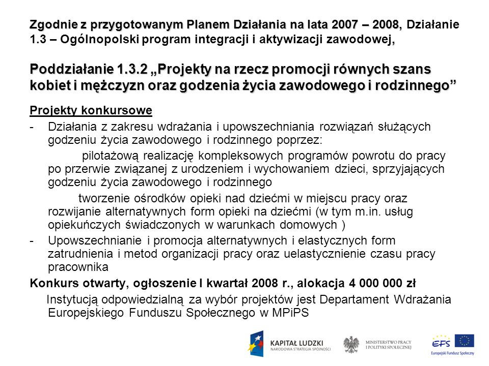 """Zgodnie z przygotowanym Planem Działania na lata 2007 – 2008, Działanie 1.3 – Ogólnopolski program integracji i aktywizacji zawodowej, Poddziałanie 1.3.2 """"Projekty na rzecz promocji równych szans kobiet i mężczyzn oraz godzenia życia zawodowego i rodzinnego"""