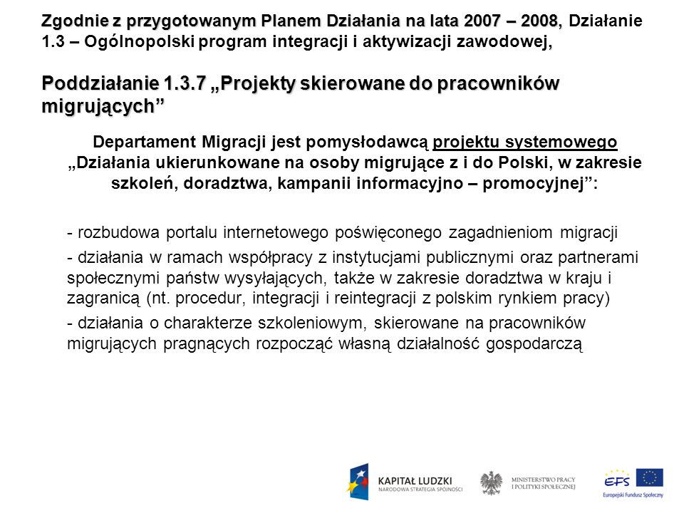 """Zgodnie z przygotowanym Planem Działania na lata 2007 – 2008, Działanie 1.3 – Ogólnopolski program integracji i aktywizacji zawodowej, Poddziałanie 1.3.7 """"Projekty skierowane do pracowników migrujących"""