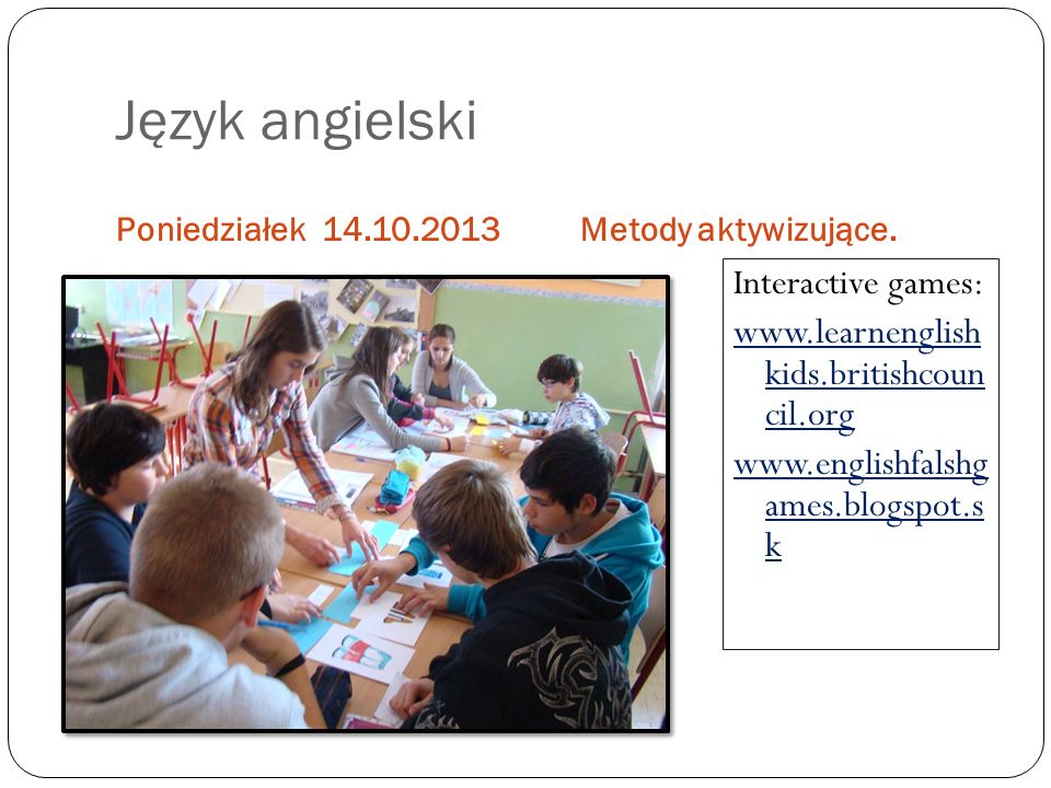 Język angielski Poniedziałek 14.10.2013. Metody aktywizujące.