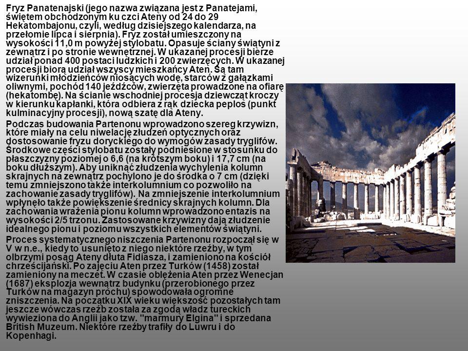 Fryz Panatenajski (jego nazwa związana jest z Panatejami, świętem obchodzonym ku czci Ateny od 24 do 29 Hekatombajonu, czyli, według dzisiejszego kalendarza, na przełomie lipca i sierpnia). Fryz został umieszczony na wysokości 11,0 m powyżej stylobatu. Opasuje ściany świątyni z zewnątrz i po stronie wewnętrznej. W ukazanej procesji bierze udział ponad 400 postaci ludzkich i 200 zwierzęcych. W ukazanej procesji biorą udział wszyscy mieszkańcy Aten. Są tam wizerunki młodzieńców niosących wodę, starców z gałązkami oliwnymi, pochód 140 jeźdźców, zwierzęta prowadzone na ofiarę (hekatombę). Na ścianie wschodniej procesja dziewcząt kroczy w kierunku kapłanki, która odbiera z rąk dziecka peplos (punkt kulminacyjny procesji), nową szatę dla Ateny.