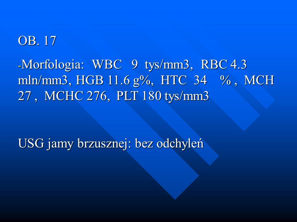 OB. 17 Morfologia: WBC 9 tys/mm3, RBC 4.3 mln/mm3, HGB 11.6 g%, HTC 34 % , MCH 27 , MCHC 276, PLT 180 tys/mm3.