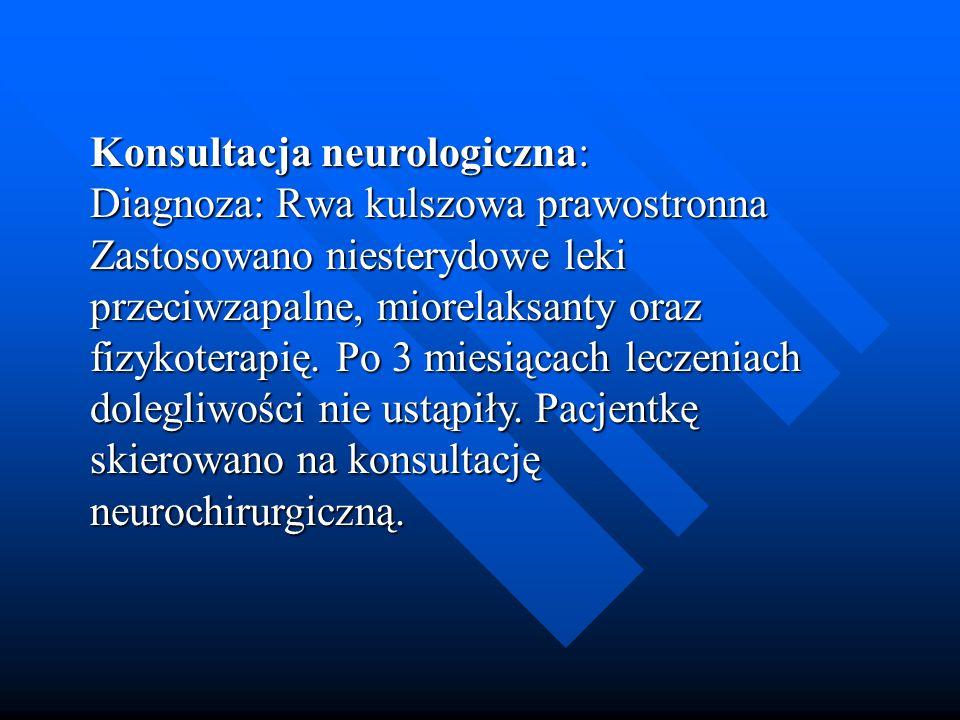 Konsultacja neurologiczna: Diagnoza: Rwa kulszowa prawostronna Zastosowano niesterydowe leki przeciwzapalne, miorelaksanty oraz fizykoterapię.