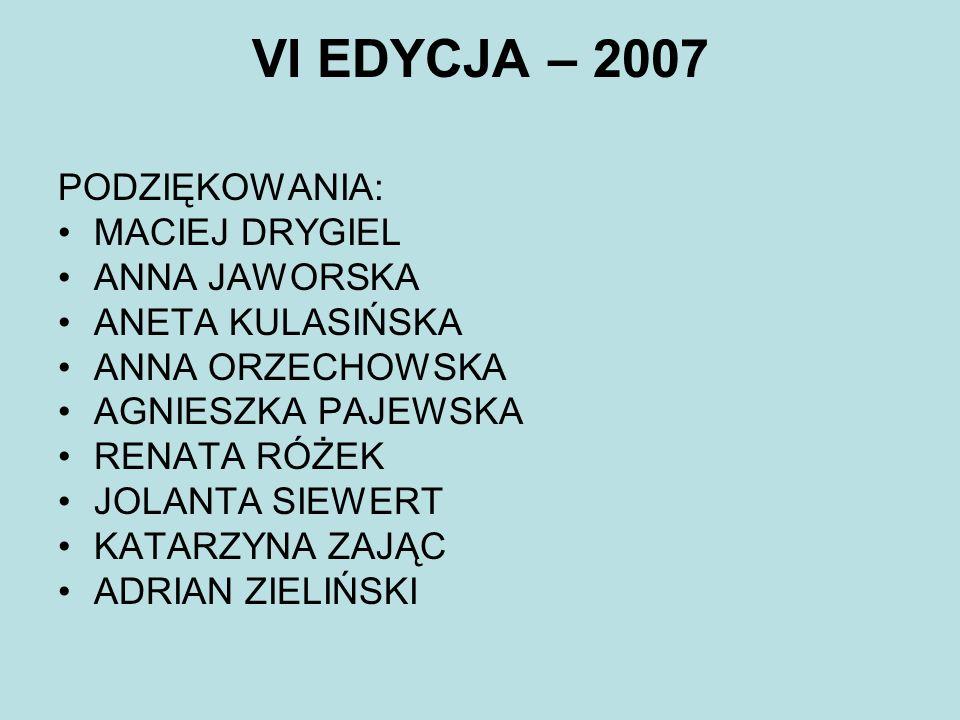 VI EDYCJA – 2007 PODZIĘKOWANIA: MACIEJ DRYGIEL ANNA JAWORSKA