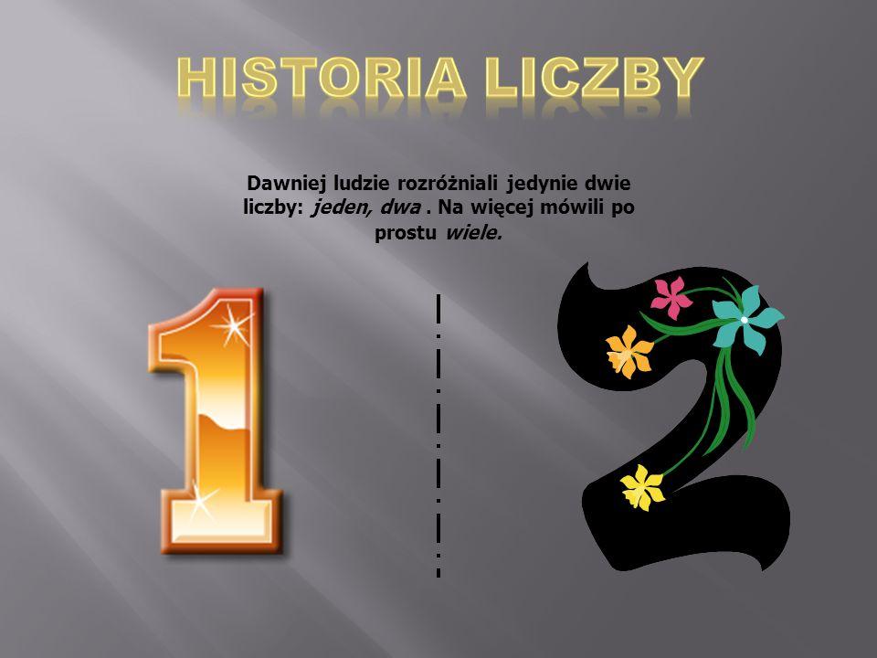 HISTORIA LICZBY Dawniej ludzie rozróżniali jedynie dwie liczby: jeden, dwa .