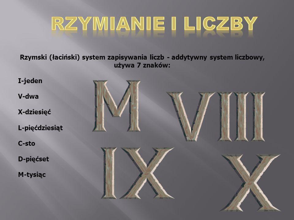 RZYMIANIE I LICZBY Rzymski (łaciński) system zapisywania liczb - addytywny system liczbowy, używa 7 znaków: