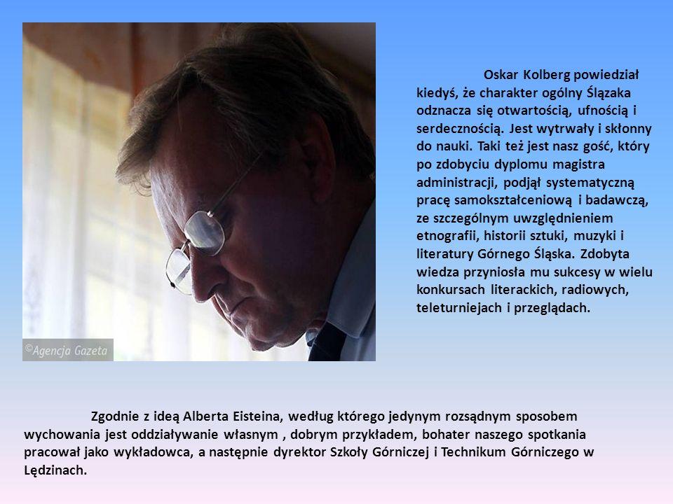 Oskar Kolberg powiedział kiedyś, że charakter ogólny Ślązaka odznacza się otwartością, ufnością i serdecznością. Jest wytrwały i skłonny do nauki. Taki też jest nasz gość, który po zdobyciu dyplomu magistra administracji, podjął systematyczną pracę samokształceniową i badawczą, ze szczególnym uwzględnieniem etnografii, historii sztuki, muzyki i literatury Górnego Śląska. Zdobyta wiedza przyniosła mu sukcesy w wielu konkursach literackich, radiowych, teleturniejach i przeglądach.