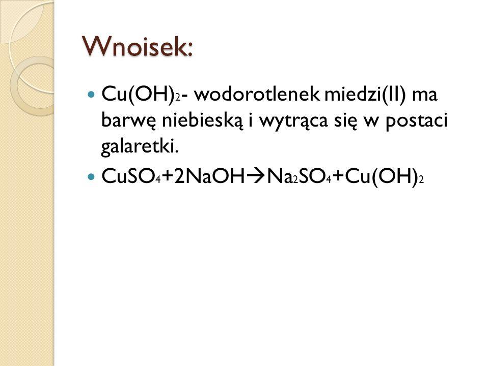Wnoisek: Cu(OH)2- wodorotlenek miedzi(II) ma barwę niebieską i wytrąca się w postaci galaretki.