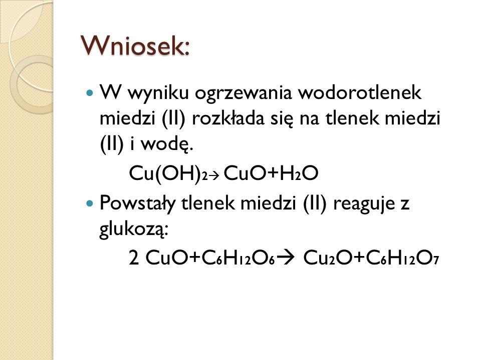 Wniosek: W wyniku ogrzewania wodorotlenek miedzi (II) rozkłada się na tlenek miedzi (II) i wodę. Cu(OH)2 CuO+H2O.