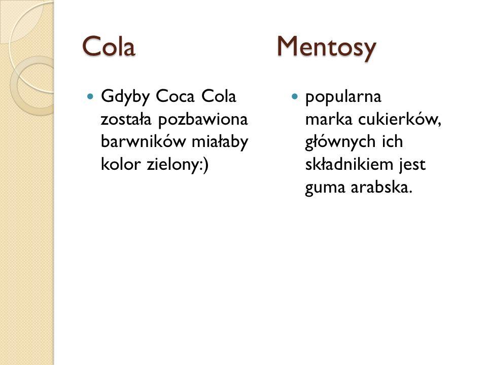 Cola MentosyGdyby Coca Cola została pozbawiona barwników miałaby kolor zielony:)