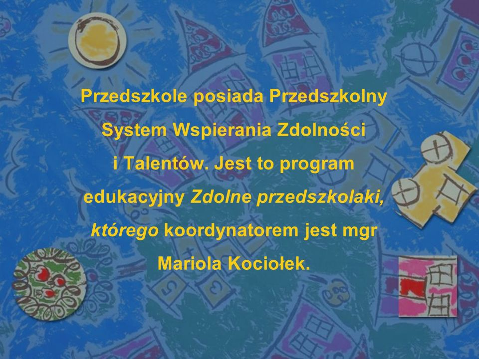 Przedszkole posiada Przedszkolny System Wspierania Zdolności i Talentów.
