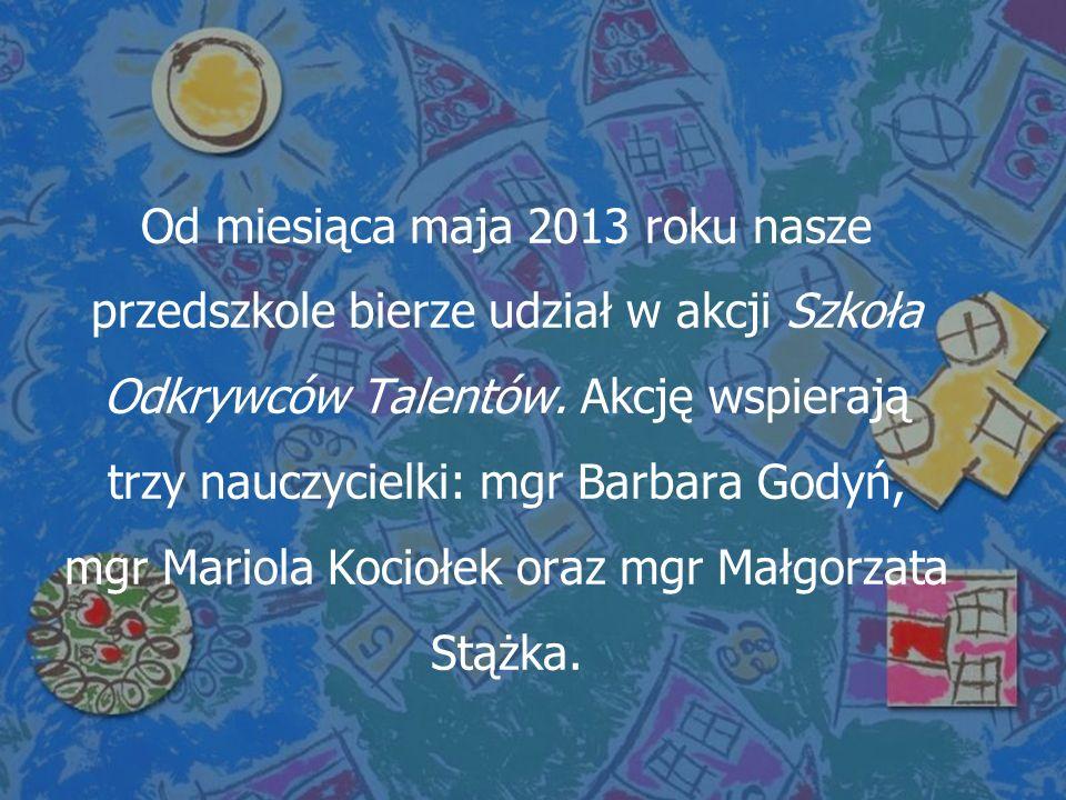 Od miesiąca maja 2013 roku nasze przedszkole bierze udział w akcji Szkoła Odkrywców Talentów.