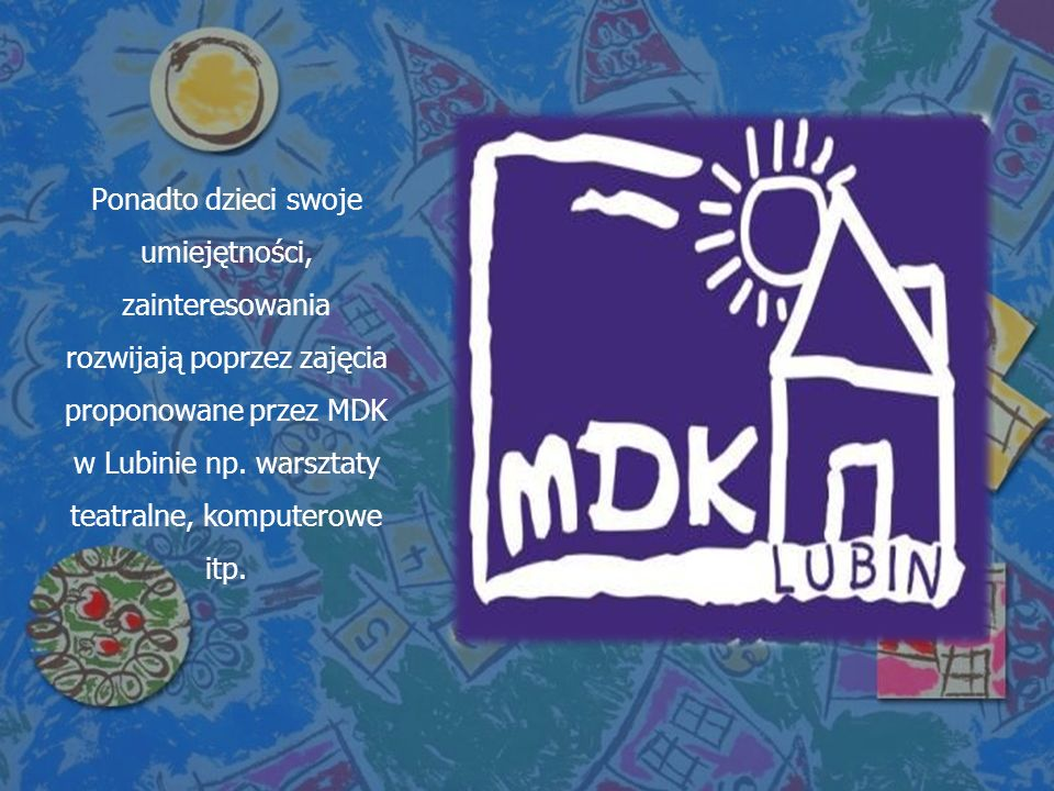 Ponadto dzieci swoje umiejętności, zainteresowania rozwijają poprzez zajęcia proponowane przez MDK w Lubinie np.