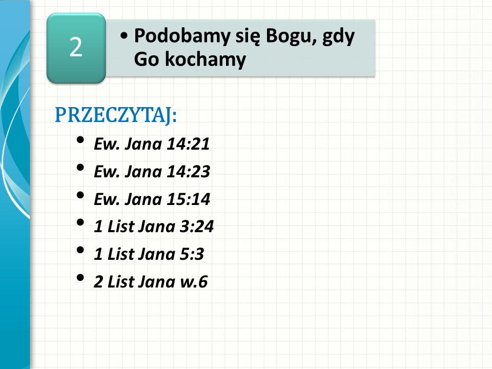 2 Podobamy się Bogu, gdy Go kochamy PRZECZYTAJ: Ew. Jana 14:21