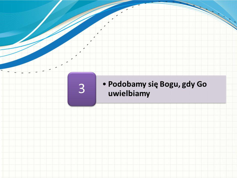 3 Podobamy się Bogu, gdy Go uwielbiamy