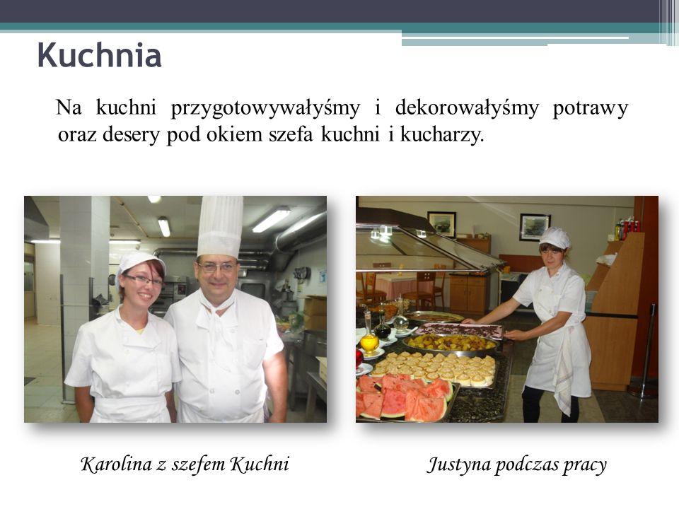 Kuchnia Na kuchni przygotowywałyśmy i dekorowałyśmy potrawy oraz desery pod okiem szefa kuchni i kucharzy.