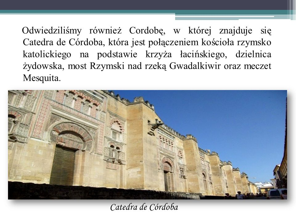 Odwiedziliśmy również Cordobę, w której znajduje się Catedra de Córdoba, która jest połączeniem kościoła rzymsko katolickiego na podstawie krzyża łacińskiego, dzielnica żydowska, most Rzymski nad rzeką Gwadalkiwir oraz meczet Mesquita.