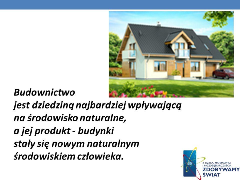 Budownictwo jest dziedziną najbardziej wpływającą na środowisko naturalne, a jej produkt - budynki.