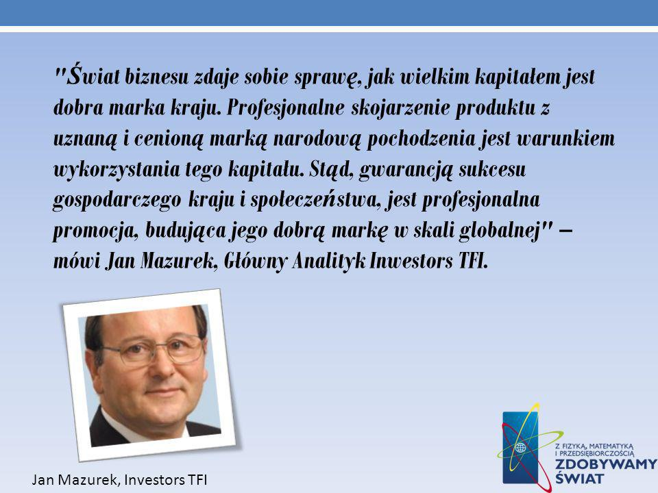 Świat biznesu zdaje sobie sprawę, jak wielkim kapitałem jest dobra marka kraju. Profesjonalne skojarzenie produktu z uznaną i cenioną marką narodową pochodzenia jest warunkiem wykorzystania tego kapitału. Stąd, gwarancją sukcesu gospodarczego kraju i społeczeństwa, jest profesjonalna promocja, budująca jego dobrą markę w skali globalnej – mówi Jan Mazurek, Główny Analityk Inwestors TFI.