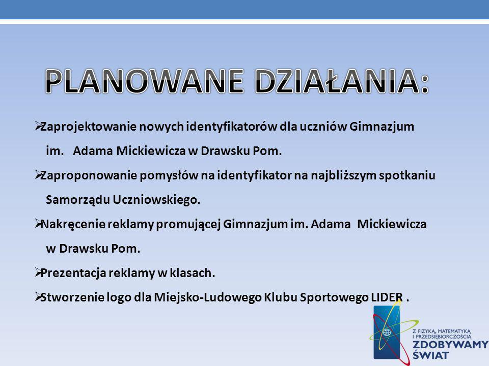 PLANOWANE DZIAŁANIA: Zaprojektowanie nowych identyfikatorów dla uczniów Gimnazjum im. Adama Mickiewicza w Drawsku Pom.