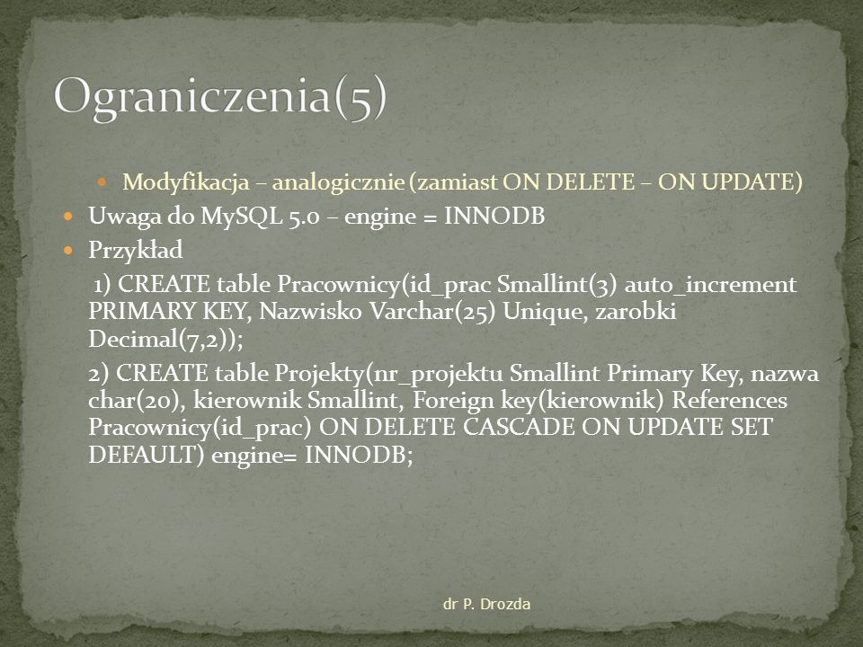 Ograniczenia(5) Uwaga do MySQL 5.0 – engine = INNODB Przykład