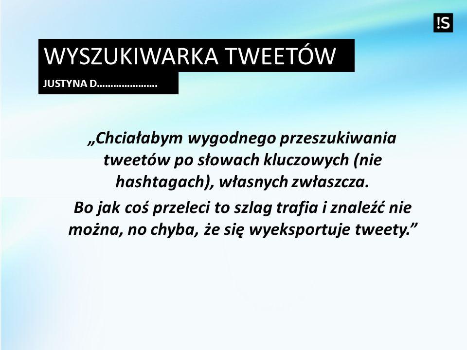 """Wyszukiwarka tweetów Justyna D…………………. """"Chciałabym wygodnego przeszukiwania tweetów po słowach kluczowych (nie hashtagach), własnych zwłaszcza."""