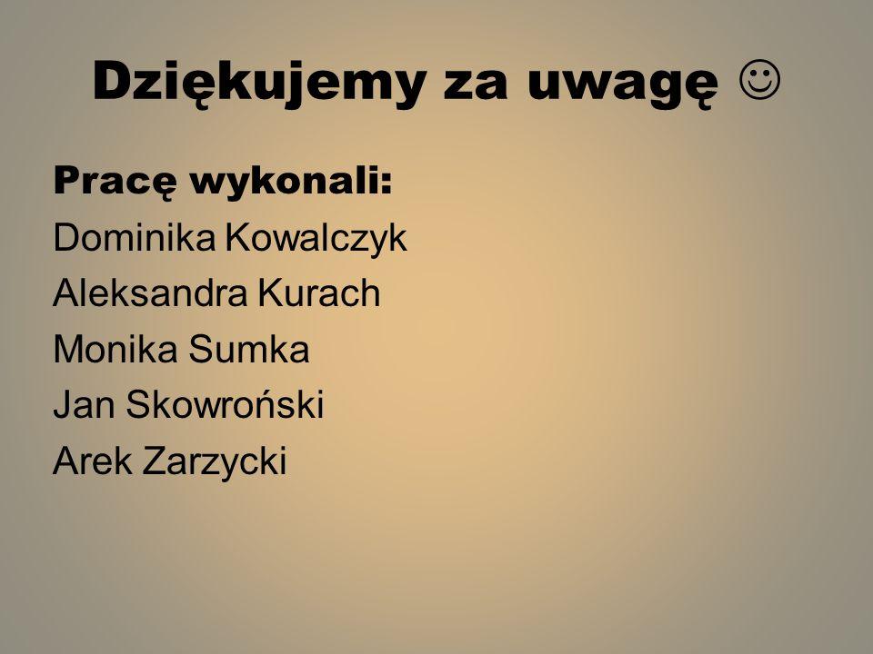 Dziękujemy za uwagę  Pracę wykonali: Dominika Kowalczyk Aleksandra Kurach Monika Sumka Jan Skowroński Arek Zarzycki