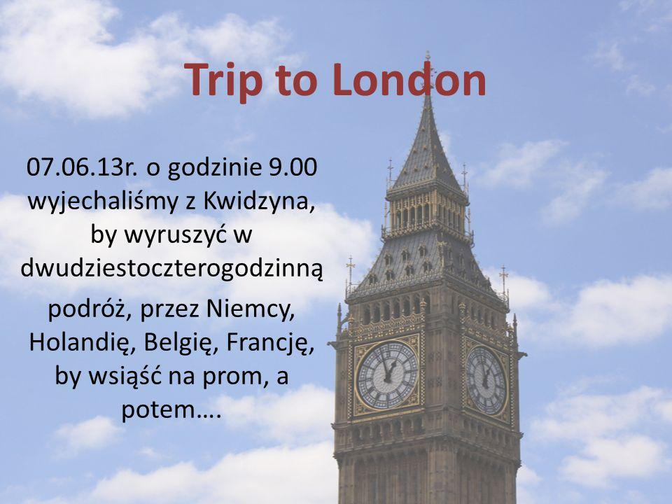 Trip to London 07.06.13r. o godzinie 9.00 wyjechaliśmy z Kwidzyna, by wyruszyć w dwudziestoczterogodzinną.
