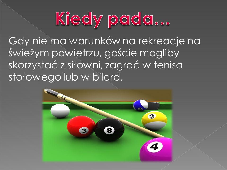 Kiedy pada… Gdy nie ma warunków na rekreacje na świeżym powietrzu, goście mogliby skorzystać z siłowni, zagrać w tenisa stołowego lub w bilard.