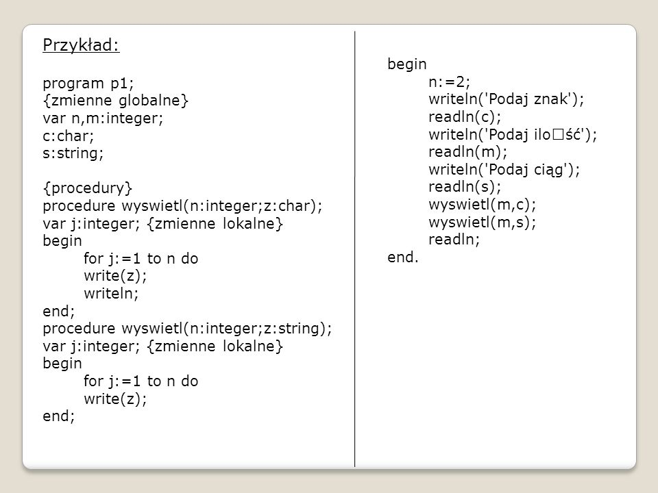 Przykład: program p1; begin {zmienne globalne} n:=2; var n,m:integer;