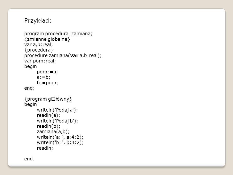 Przykład: program procedura_zamiana; {zmienne globalne} var a,b:real;