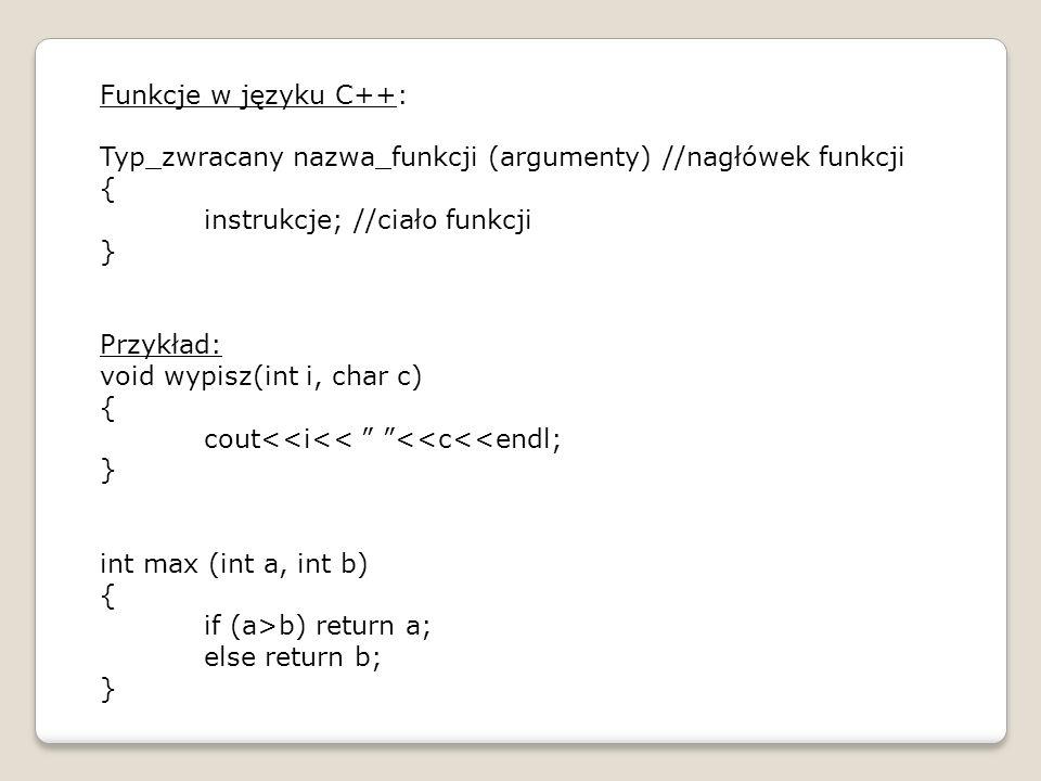 Funkcje w języku C++: Typ_zwracany nazwa_funkcji (argumenty) //nagłówek funkcji. { instrukcje; //ciało funkcji.